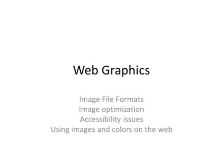 Web Graphics Image File Formats Image optimization Accessibility issues Using images and colors on the web.