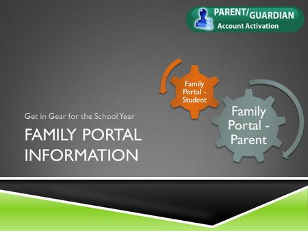 FAMILY PORTAL INFORMATION Get in Gear for the School Year Family Portal - Parent Family Portal - Student.