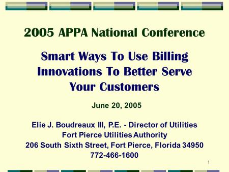 1 Smart Ways To Use Billing Innovations To Better Serve Your Customers Elie J. Boudreaux III, P.E. - Director of Utilities Fort Pierce Utilities Authority.