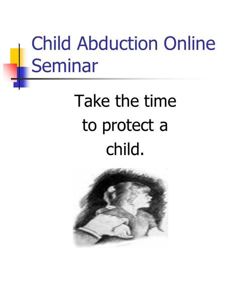 Child Abduction Online Seminar Take the time to protect a child.