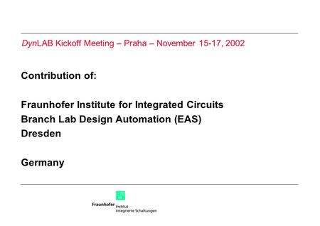 Contribution of: Fraunhofer Institute for Integrated Circuits Branch Lab Design Automation (EAS) Dresden Germany DynLAB Kickoff Meeting – Praha – November.