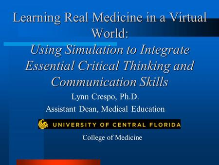 Learning Real Medicine in a Virtual World: Using Simulation to Integrate Essential Critical Thinking and Communication Skills Lynn Crespo, Ph.D. Assistant.
