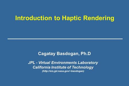 Introduction to Haptic Rendering JPL - Virtual Environments Laboratory California Institute of Technology (http://eis.jpl.nasa.gov/~basdogan) Cagatay Basdogan,