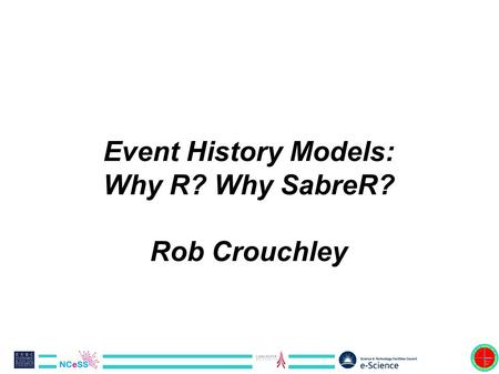 Event History Models: Why R? Why SabreR? Rob Crouchley.