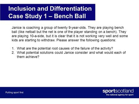 Inclusion and Differentiation Case Study 1 – Bench Ball Janice is coaching a group of twenty 9-year-olds. They are playing bench ball (like netball but.