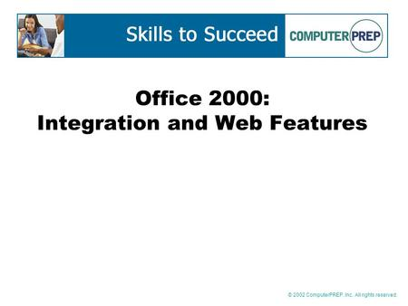 © 2002 ComputerPREP, Inc. All rights reserved. Office 2000: Integration and Web Features.