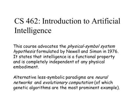 CS 462: Introduction to Artificial Intelligence This course advocates the physical-symbol system hypothesis formulated by Newell and Simon in 1976. It.