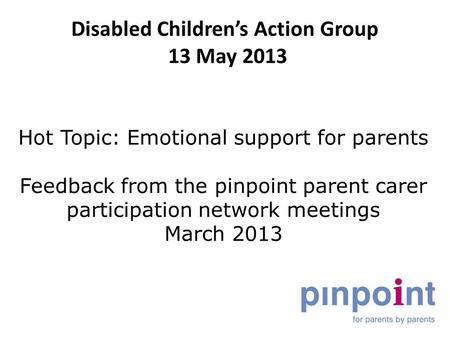 Disabled Children's Action Group 13 May 2013 Hot Topic: Emotional support for parents Feedback from the pinpoint parent carer participation network meetings.