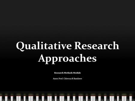 Qualitative Research Approaches Research Methods Module Assoc Prof. Chiwoza R Bandawe.