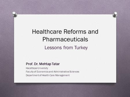 Healthcare Reforms and Pharmaceuticals Lessons from Turkey Prof. Dr. Mehtap Tatar Hacettepe University Faculty of Economics and Administrative Sciences.