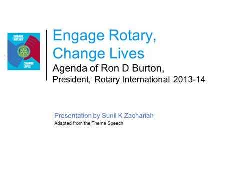 Engage Rotary, Change Lives Agenda of Ron D Burton, President, Rotary International 2013-14 Presentation by Sunil K Zachariah Adapted from the Theme Speech.