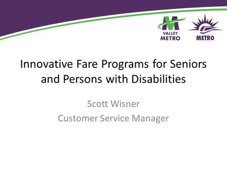 Innovative Fare Programs for Seniors and Persons with Disabilities Scott Wisner Customer Service Manager.