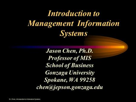 Dr. Chen, Introduction to Information Systems Introduction to Management Information Systems Jason Chen, Ph.D. Professor of MIS School of Business Gonzaga.