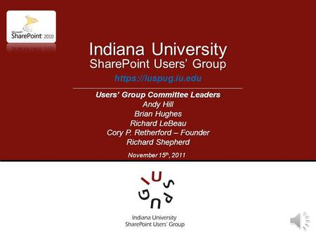 SharePoint Users' Group https://iuspug.iu.edu Indiana University Users' Group Committee Leaders Andy Hill Brian Hughes Richard LeBeau Cory P. Retherford.