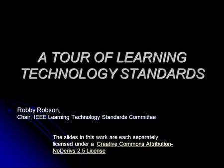 A TOUR OF LEARNING TECHNOLOGY STANDARDS Robby Robson, Chair, IEEE Learning Technology Standards Committee The slides in this work are each separately licensed.