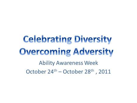 Ability Awareness Week October 24 th – October 28 th, 2011.