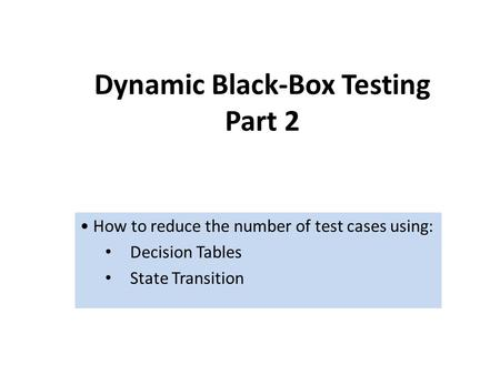 Dynamic Black-Box Testing Part 2 How to reduce the number of test cases using: Decision Tables State Transition.
