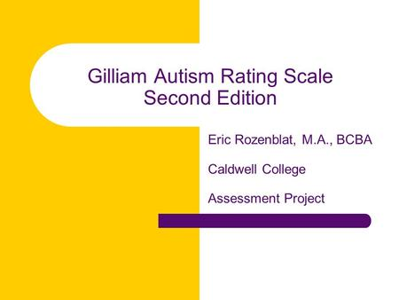 Gilliam Autism Rating Scale Second Edition Eric Rozenblat, M.A., BCBA Caldwell College Assessment Project.