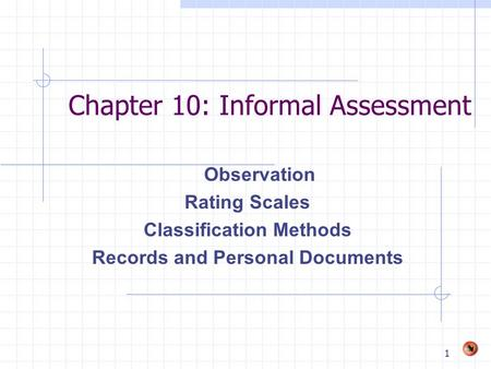 1 Chapter 10: Informal Assessment Observation Rating Scales Classification Methods Records and Personal Documents.