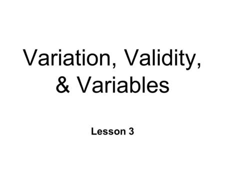 Variation, Validity, & Variables Lesson 3. Research Methods & Statistics n Integral relationship l Must consider both during planning n Research Methods.
