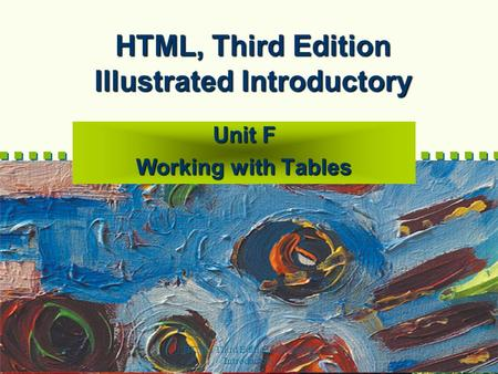 HTML, Third Edition--Illustrated Introductory 1 HTML, Third Edition Illustrated Introductory Unit F Working with Tables.