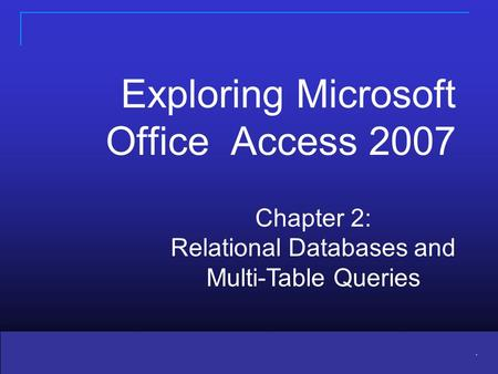 Copyright © 2010 Pearson Education, Inc. Publishing as Prentice Hall 1 1. Chapter 2: Relational Databases and Multi-Table Queries Exploring Microsoft Office.
