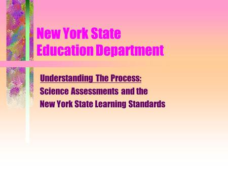 New York State Education Department Understanding The Process: Science Assessments and the New York State Learning Standards.