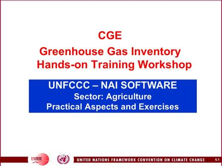 6.1 1 UNFCCC – NAI SOFTWARE Sector: Agriculture Practical Aspects and Exercises CGE Greenhouse Gas Inventory Hands-on Training Workshop.