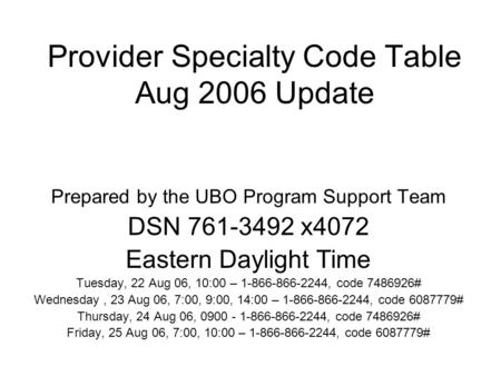 Provider Specialty Code Table Aug 2006 Update Prepared by the UBO Program Support Team DSN 761-3492 x4072 Eastern Daylight Time Tuesday, 22 Aug 06, 10:00.