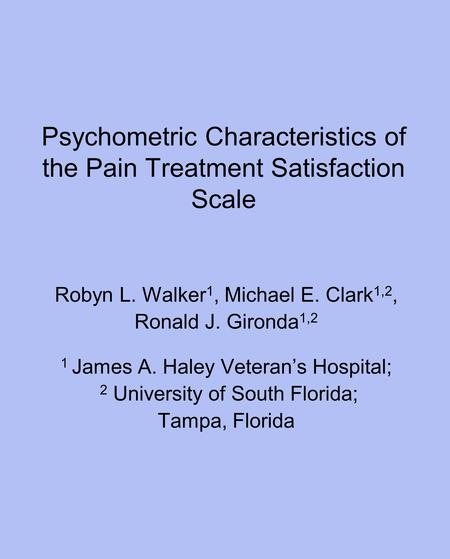Psychometric Characteristics of the Pain Treatment Satisfaction Scale Robyn L. Walker 1, Michael E. Clark 1,2, Ronald J. Gironda 1,2 1 James A. Haley Veteran's.