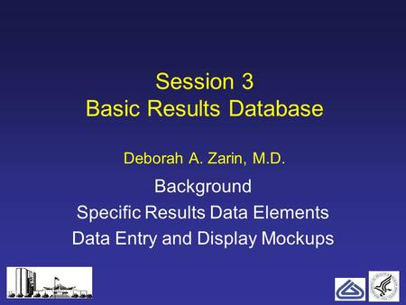 1 Session 3 Basic Results Database Deborah A. Zarin, M.D. Background Specific Results Data Elements Data Entry and Display Mockups.
