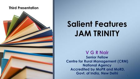 V G R Nair Senior Fellow Centre for Rural Management (CRM) National Agency Accredited by MoPR and MoRD, Govt. of India, New Delhi Salient Features JAM.