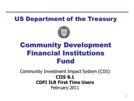 1 Community Investment Impact System (CIIS) CIIS 8.1 CDFI ILR First Time Users February 2011 Community Development Financial Institutions Fund US Department.