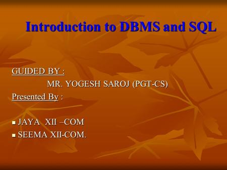Introduction to DBMS and SQL Introduction to DBMS and SQL GUIDED BY : MR. YOGESH SAROJ (PGT-CS) MR. YOGESH SAROJ (PGT-CS) Presented By : JAYA XII –COM.