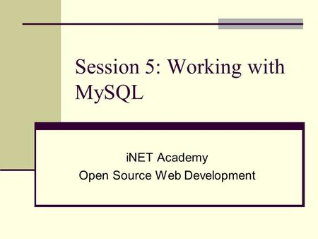 Session 5: Working with MySQL iNET Academy Open Source Web Development.