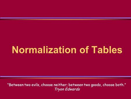 "Normalization of Tables ""Between two evils, choose neither; between two goods, choose both."" Tryon Edwards."