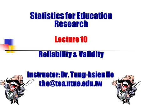 Statistics for Education Research Lecture 10 Reliability & Validity Instructor: Dr. Tung-hsien He