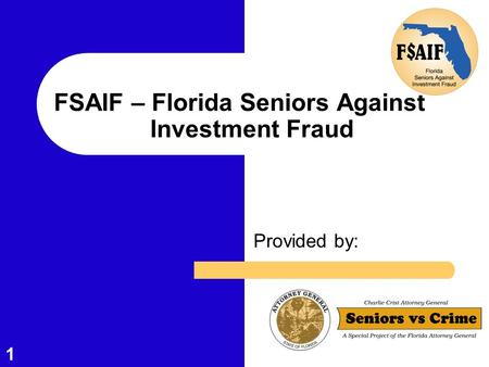 1 FSAIF – Florida Seniors Against Investment Fraud Provided by: