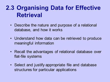 2.3 Organising Data for Effective Retrieval Describe the nature and purpose of a relational database, and how it works Understand how data can be retrieved.