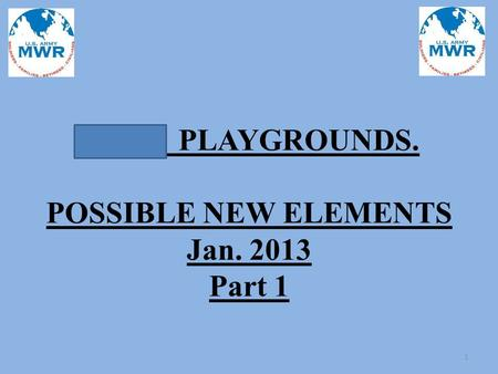 JBLM PLAYGROUNDS. POSSIBLE NEW ELEMENTS Jan. 2013 Part 1 1.