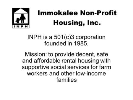 Immokalee Non-Profit Housing, Inc. INPH is a 501(c)3 corporation founded in 1985. Mission: to provide decent, safe and affordable rental housing with supportive.