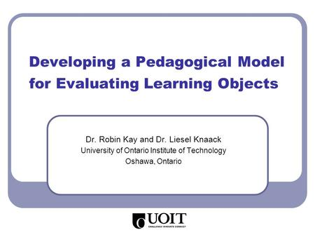 Developing a Pedagogical Model for Evaluating Learning Objects Dr. Robin Kay and Dr. Liesel Knaack University of Ontario Institute of Technology Oshawa,