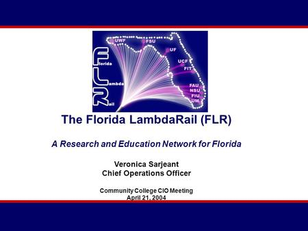 The Florida LambdaRail (FLR) A Research and Education Network for Florida Veronica Sarjeant Chief Operations Officer Community College CIO Meeting April.