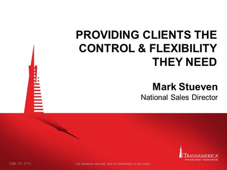 For producer use only. Not for distribution to the public. PROVIDING CLIENTS THE CONTROL & FLEXIBILITY THEY NEED Mark Stueven National Sales Director CRB.
