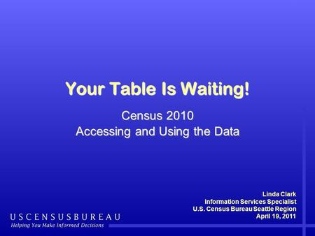 Your Table Is Waiting! Census 2010 Accessing and Using the Data Linda Clark Information Services Specialist U.S. Census Bureau Seattle Region April 19,