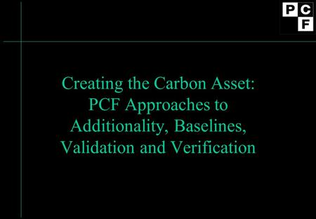 Creating the Carbon Asset: PCF Approaches to Additionality, Baselines, Validation and Verification.