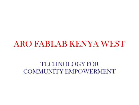 ARO FABLAB KENYA WEST TECHNOLOGY FOR COMMUNITY EMPOWERMENT.