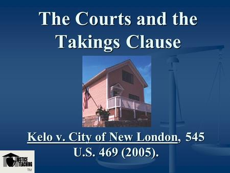 The Courts and the Takings Clause Kelo v. City of New London, 545 U.S. 469 (2005). TM.
