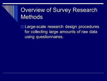 Overview of Survey Research Methods  Large-scale research design procedures for collecting large amounts of raw data using questionnaires.