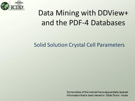 Data Mining with DDView+ and the PDF-4 Databases Solid Solution Crystal Cell Parameters Some slides of this tutorial have sequentially-layered information.